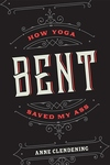 Bent: How Yoga Saved My Ass