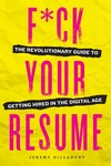 F*ck Your Resume : The Revolutionary Guide to Getting Hired in the Digital Age