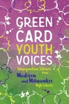 Immigration Stories from Madison and Milwaukee High Schools: Green Card Youth Voices