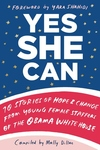 Yes She Can : 10 Stories of Hope & Change from Young Female Staffers of the Obama White House