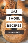 50 Bagel Recipes: A Bagel Cookbook You Won't be Able to Put Down